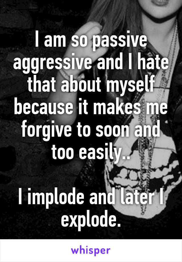 I am so passive aggressive and I hate that about myself because it makes me forgive to soon and too easily..  I implode and later I explode.