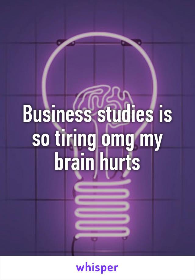 Business studies is so tiring omg my brain hurts
