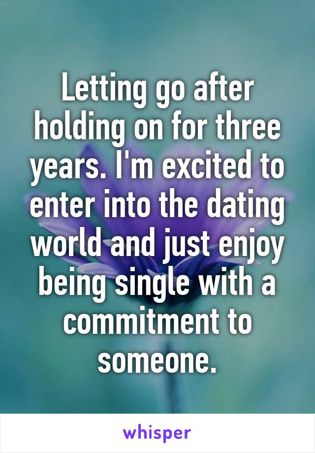 Letting go after holding on for three years. I'm excited to enter into the dating world and just enjoy being single with a commitment to someone.