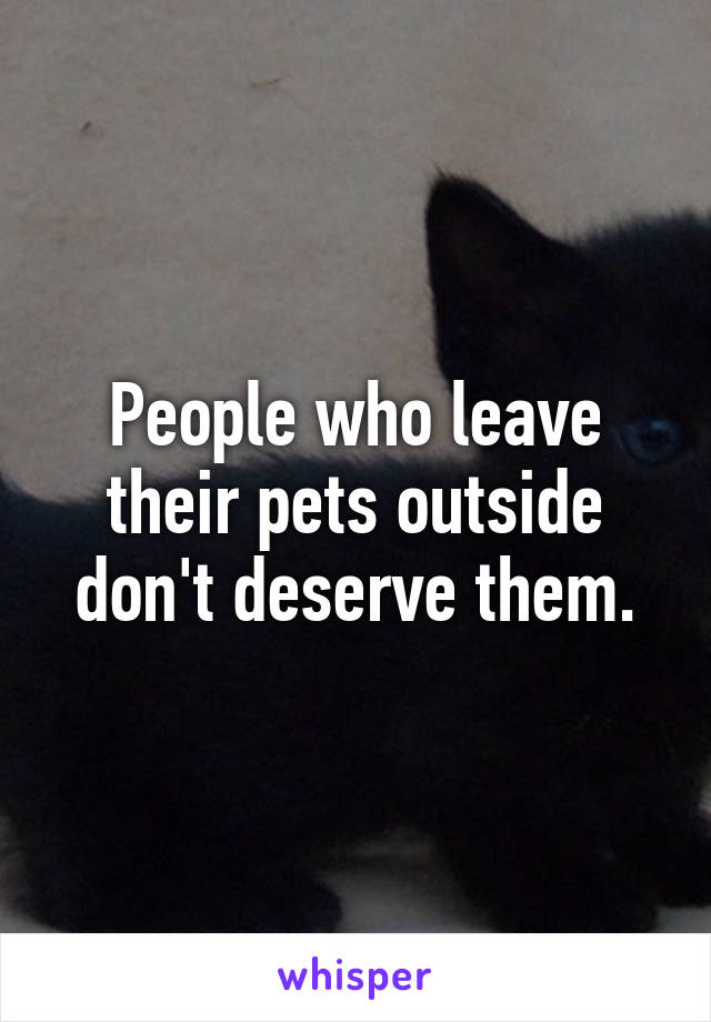 People who leave their pets outside don't deserve them.
