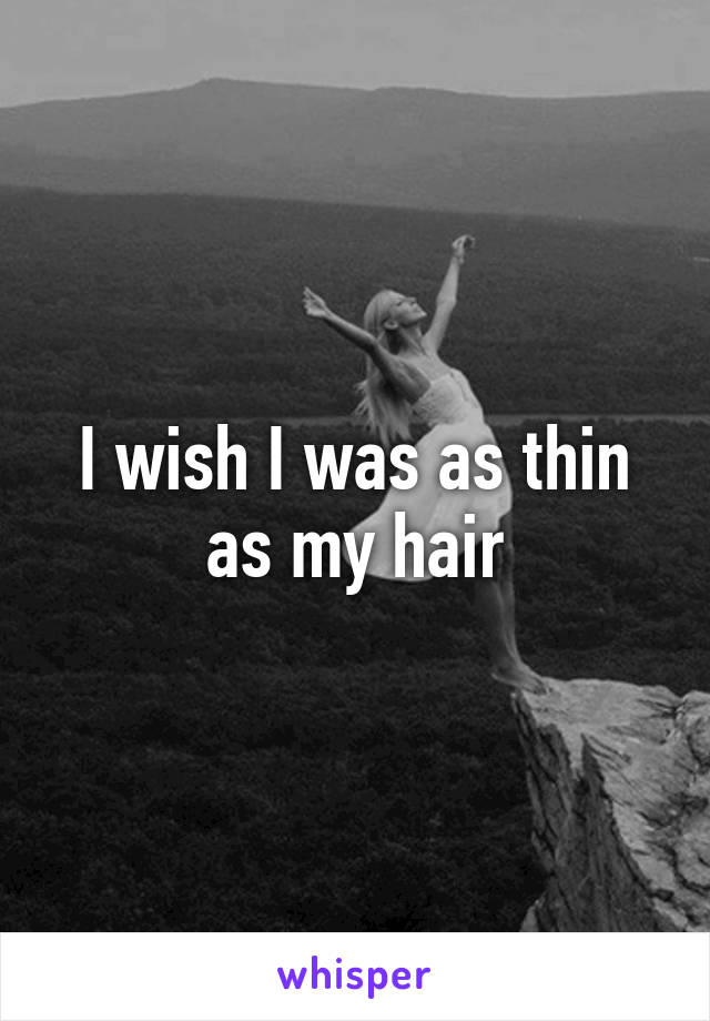 I wish I was as thin as my hair