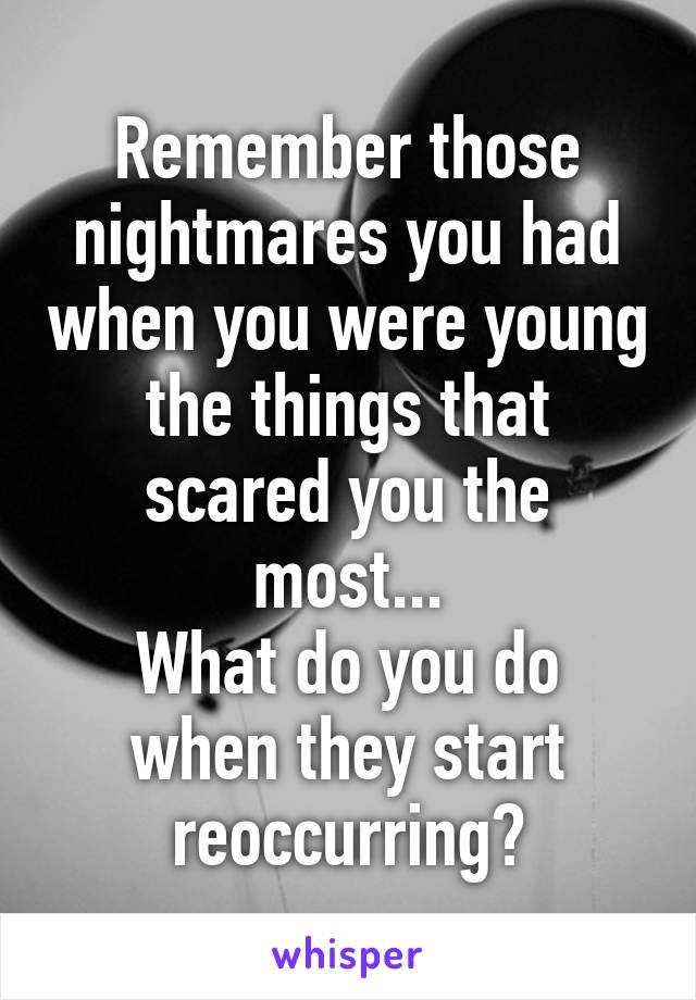 Remember those nightmares you had when you were young the things that scared you the most... What do you do when they start reoccurring?