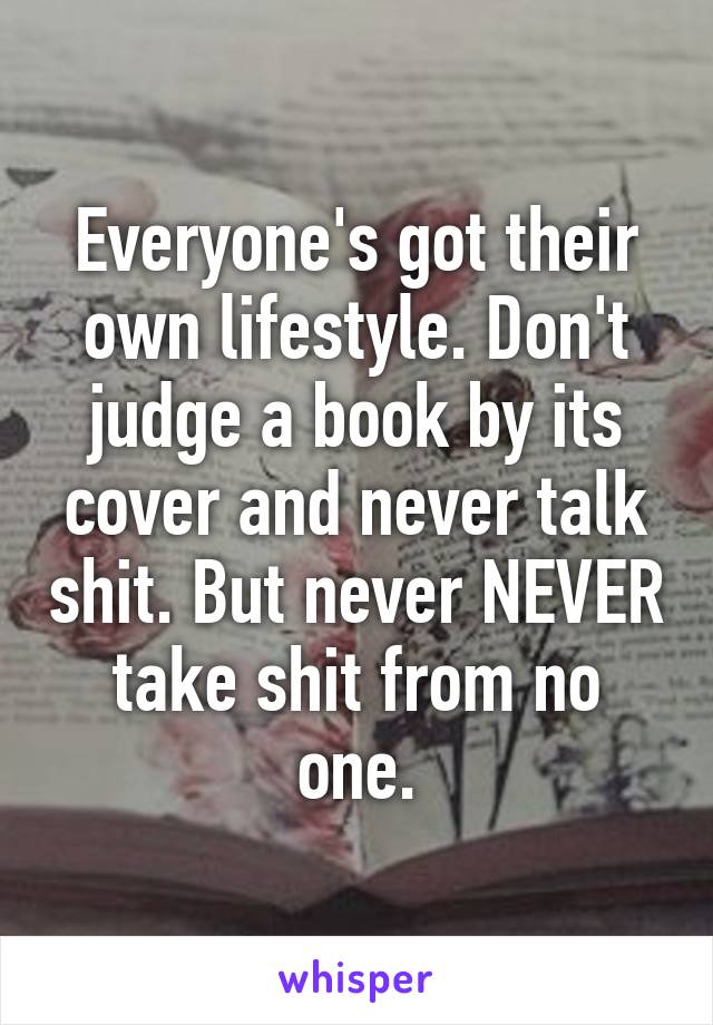 Everyone's got their own lifestyle. Don't judge a book by its cover and never talk shit. But never NEVER take shit from no one.