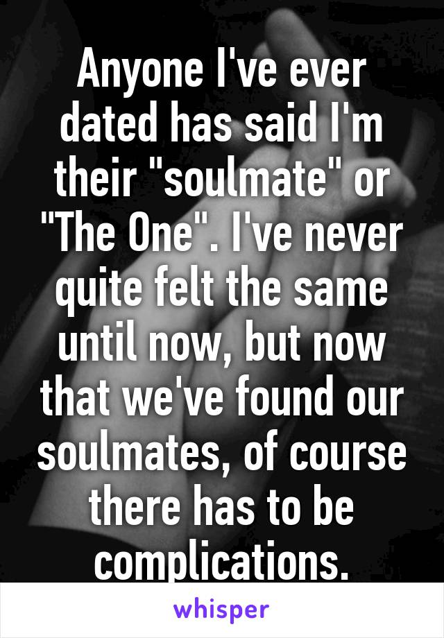 """Anyone I've ever dated has said I'm their """"soulmate"""" or """"The One"""". I've never quite felt the same until now, but now that we've found our soulmates, of course there has to be complications."""