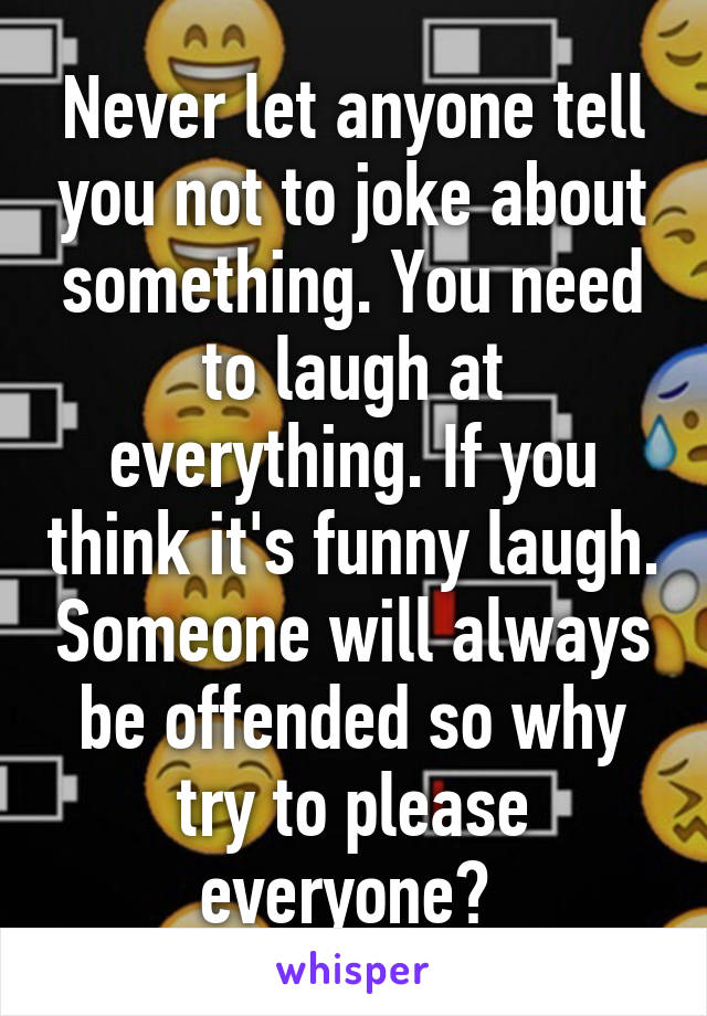 Never let anyone tell you not to joke about something. You need to laugh at everything. If you think it's funny laugh. Someone will always be offended so why try to please everyone?