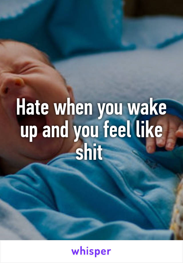 Hate when you wake up and you feel like shit