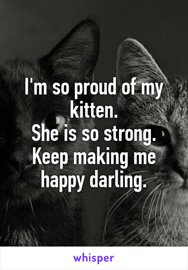I'm so proud of my kitten. She is so strong. Keep making me happy darling.