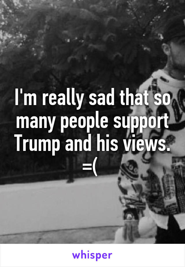 I'm really sad that so many people support Trump and his views. =(