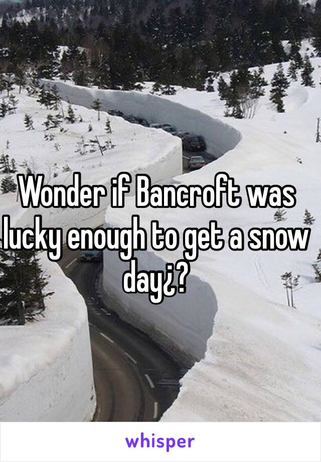Wonder if Bancroft was lucky enough to get a snow day¿?