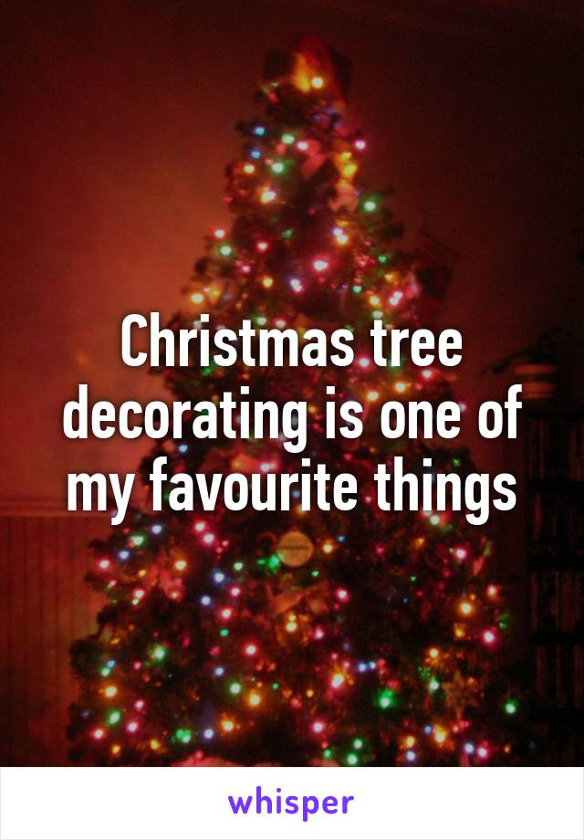 Christmas tree decorating is one of my favourite things