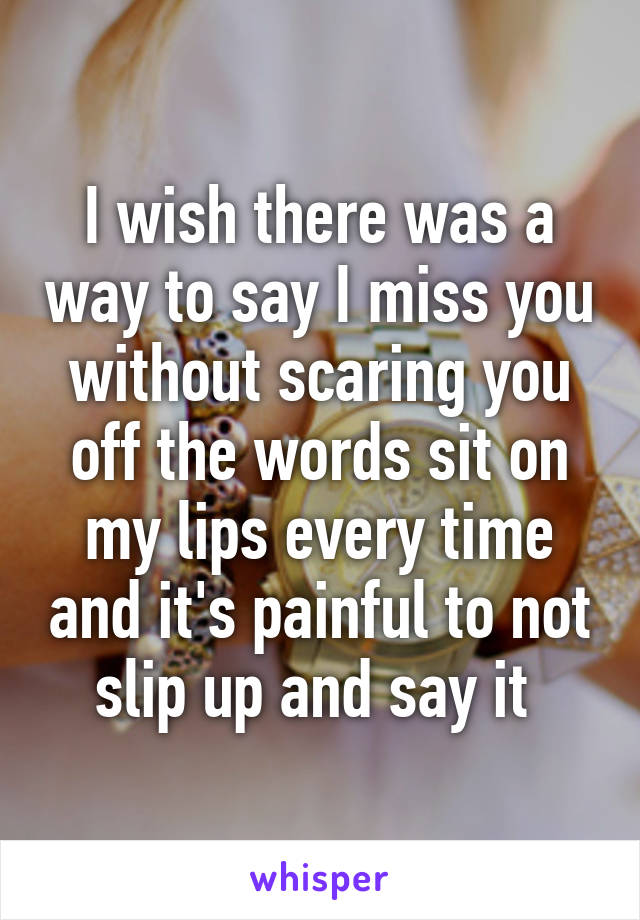 I wish there was a way to say I miss you without scaring you off the words sit on my lips every time and it's painful to not slip up and say it