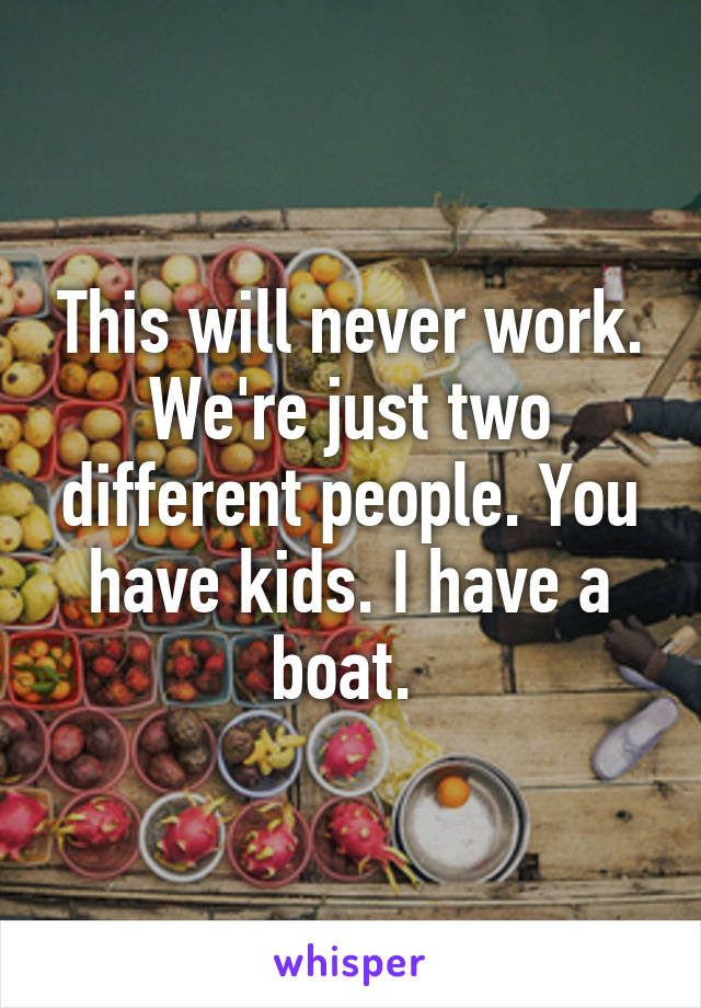 This will never work. We're just two different people. You have kids. I have a boat.