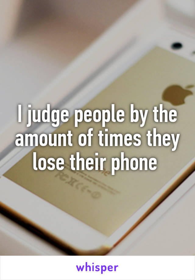 I judge people by the amount of times they lose their phone