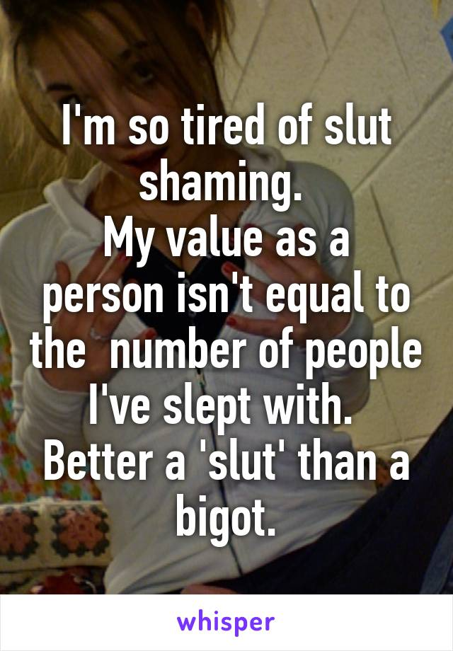 I'm so tired of slut shaming.  My value as a person isn't equal to the  number of people I've slept with.  Better a 'slut' than a bigot.