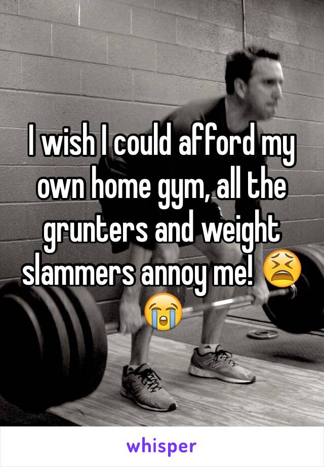 I wish I could afford my own home gym, all the grunters and weight slammers annoy me! 😫😭