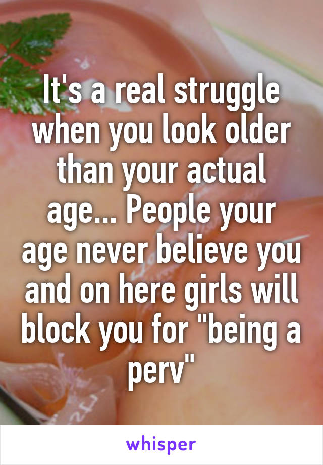 "It's a real struggle when you look older than your actual age... People your age never believe you and on here girls will block you for ""being a perv"""