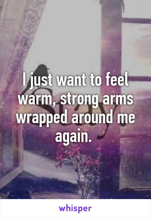 I just want to feel warm, strong arms wrapped around me again.