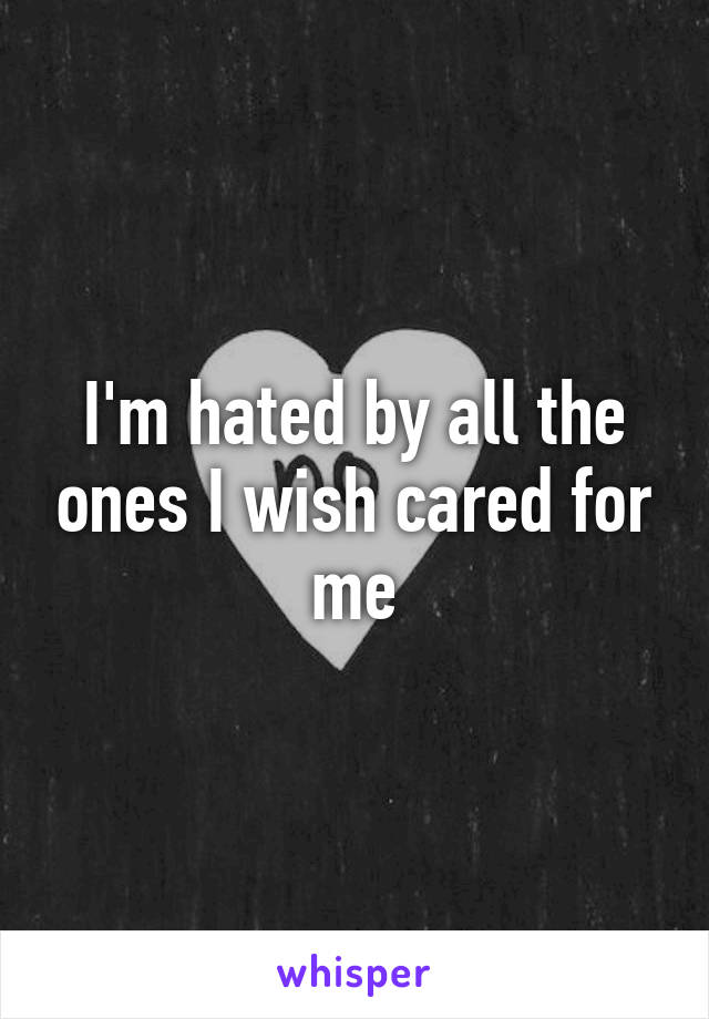 I'm hated by all the ones I wish cared for me