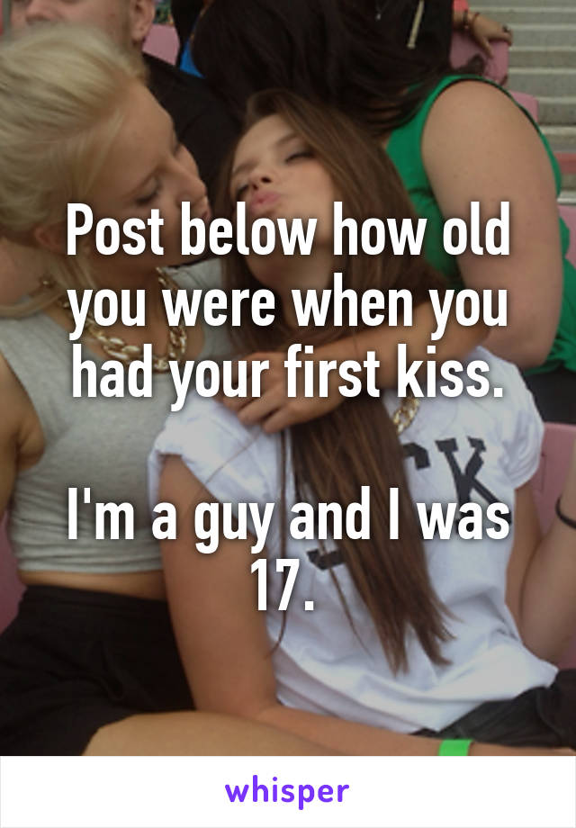 Post below how old you were when you had your first kiss.  I'm a guy and I was 17.