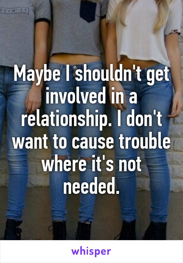 Maybe I shouldn't get involved in a relationship. I don't want to cause trouble where it's not needed.