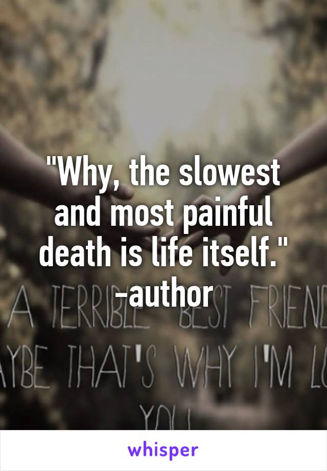 """""""Why, the slowest and most painful death is life itself."""" -author"""
