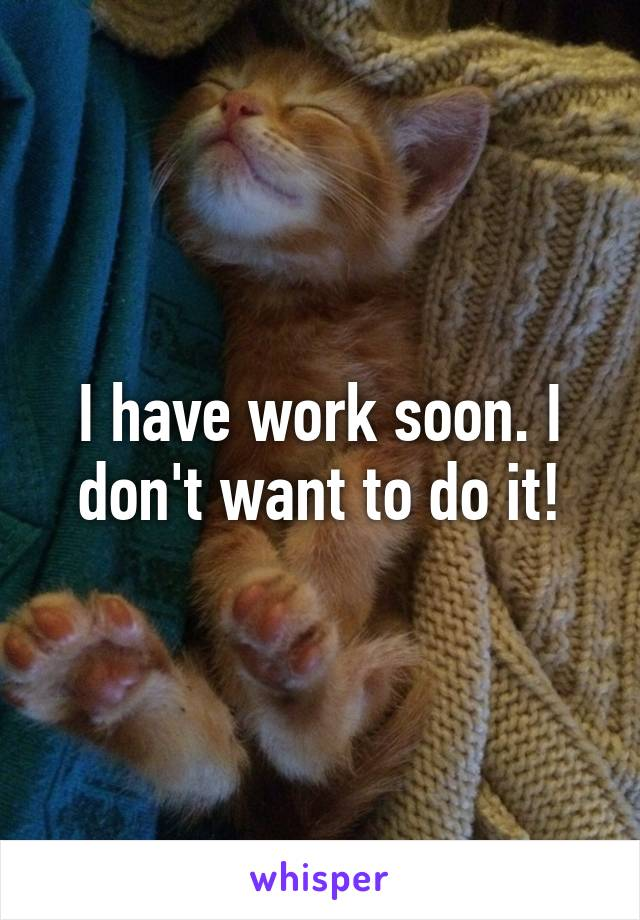 I have work soon. I don't want to do it!