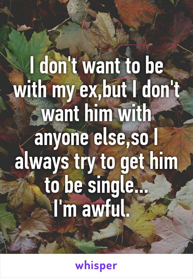 I don't want to be with my ex,but I don't want him with anyone else,so I always try to get him to be single... I'm awful.