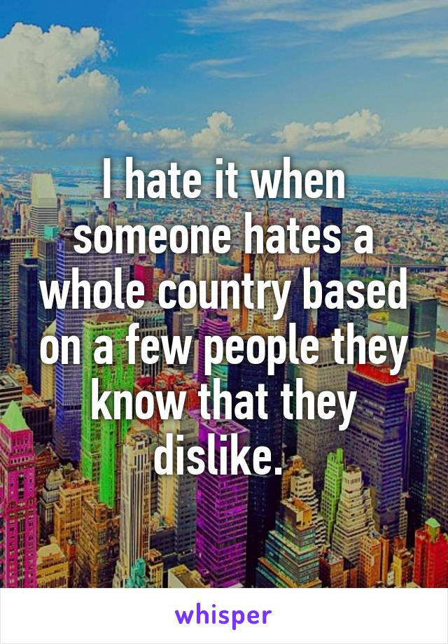 I hate it when someone hates a whole country based on a few people they know that they dislike.