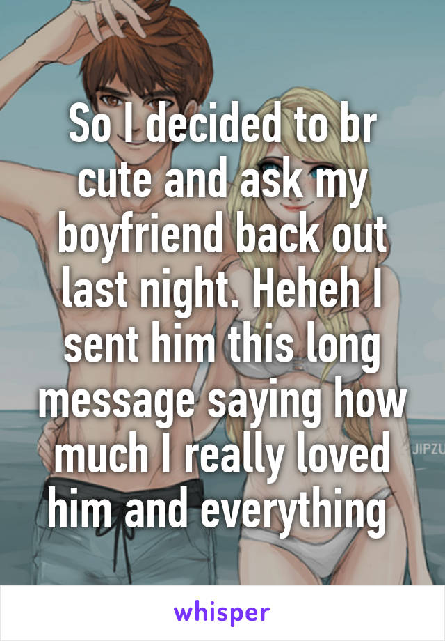 So I decided to br cute and ask my boyfriend back out last night. Heheh I sent him this long message saying how much I really loved him and everything