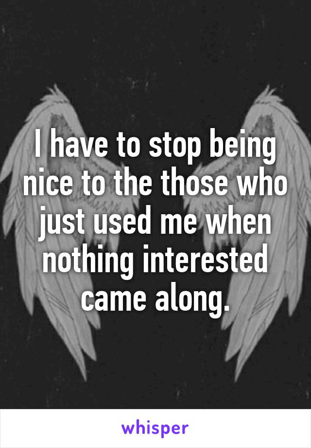 I have to stop being nice to the those who just used me when nothing interested came along.