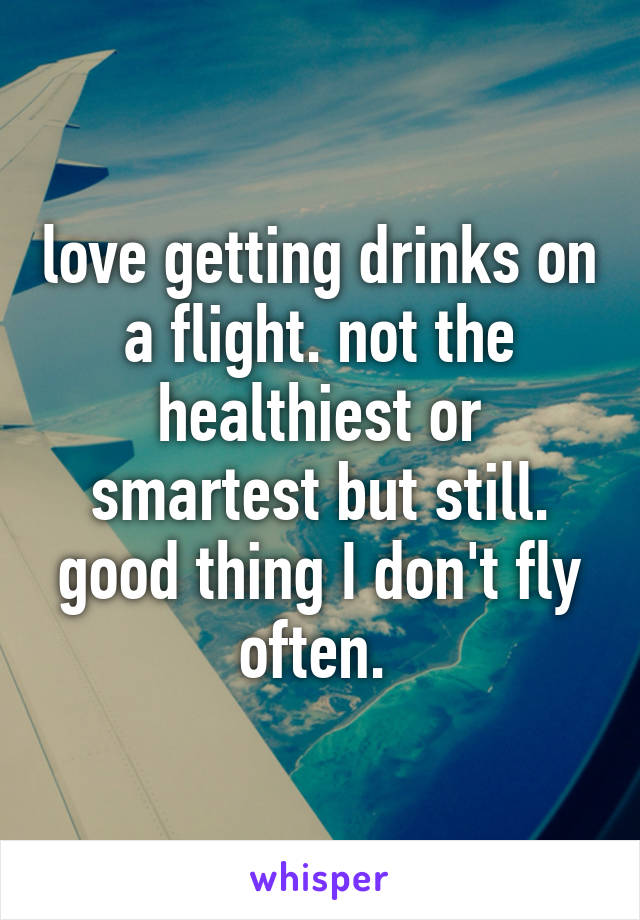 love getting drinks on a flight. not the healthiest or smartest but still. good thing I don't fly often.