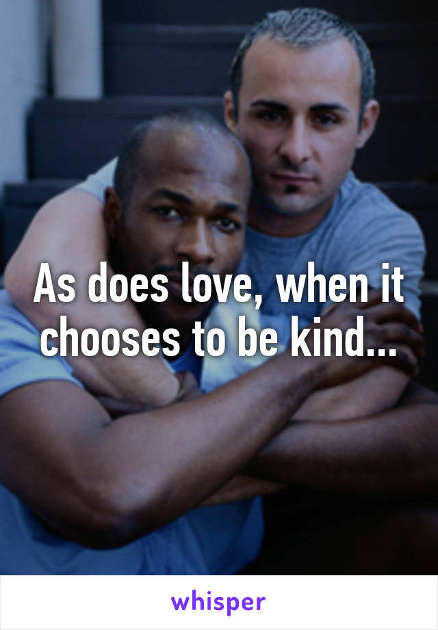 As does love, when it chooses to be kind...