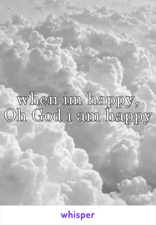 when im happy, Oh God i am happy