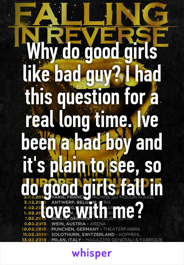 Why do good girls like bad guy? I had this question for a real long time. Ive been a bad boy and it's plain to see, so do good girls fall in love with me?