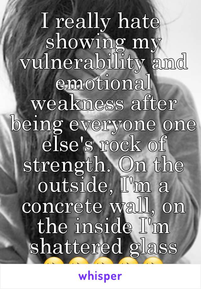 I really hate showing my vulnerability and emotional weakness after being everyone one else's rock of strength. On the outside, I'm a concrete wall, on the inside I'm shattered glass 😔😔😔😔😔