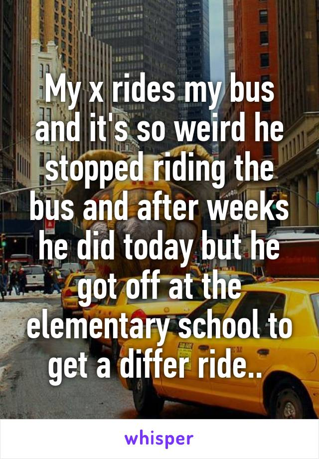 My x rides my bus and it's so weird he stopped riding the bus and after weeks he did today but he got off at the elementary school to get a differ ride..