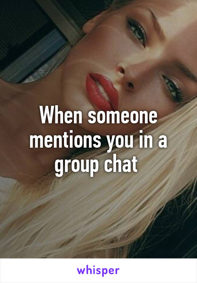 When someone mentions you in a group chat