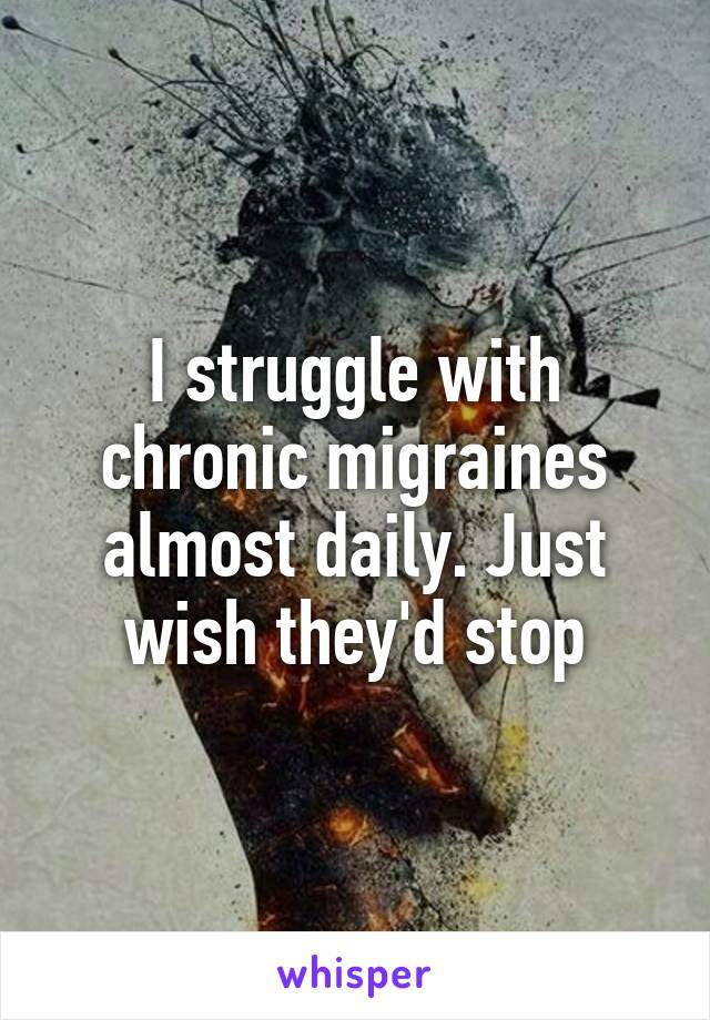 I struggle with chronic migraines almost daily. Just wish they'd stop