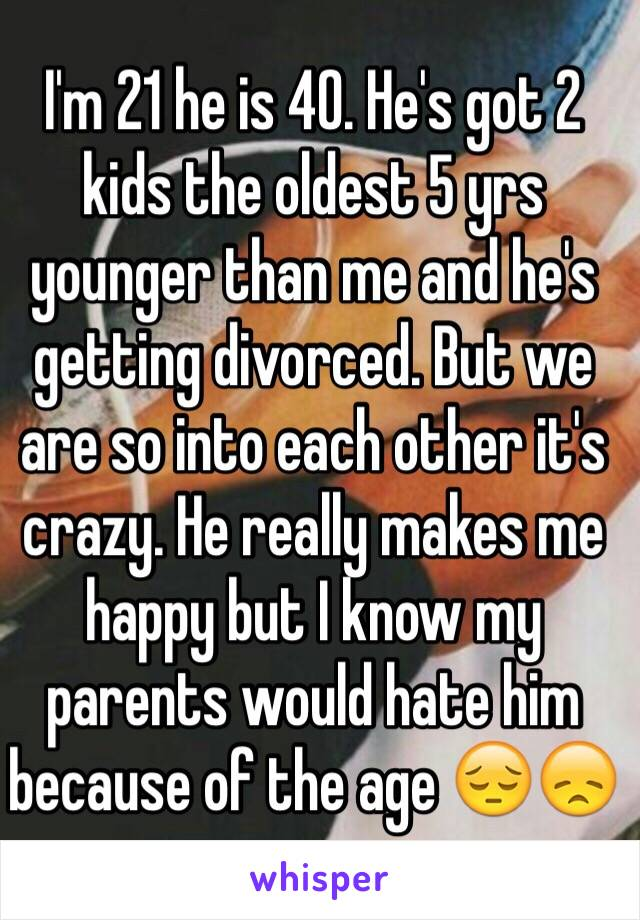 I'm 21 he is 40. He's got 2 kids the oldest 5 yrs younger than me and he's getting divorced. But we are so into each other it's crazy. He really makes me happy but I know my parents would hate him because of the age 😔😞