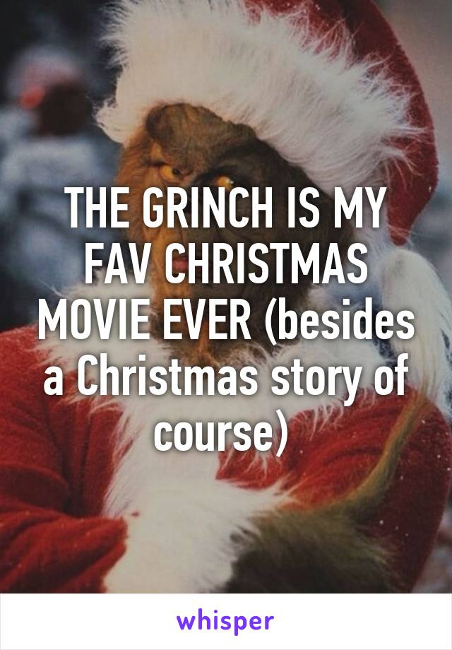 THE GRINCH IS MY FAV CHRISTMAS MOVIE EVER (besides a Christmas story of course)