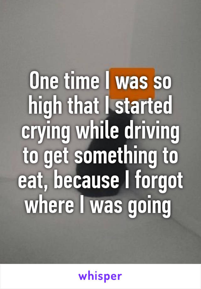 One time I was so high that I started crying while driving to get something to eat, because I forgot where I was going