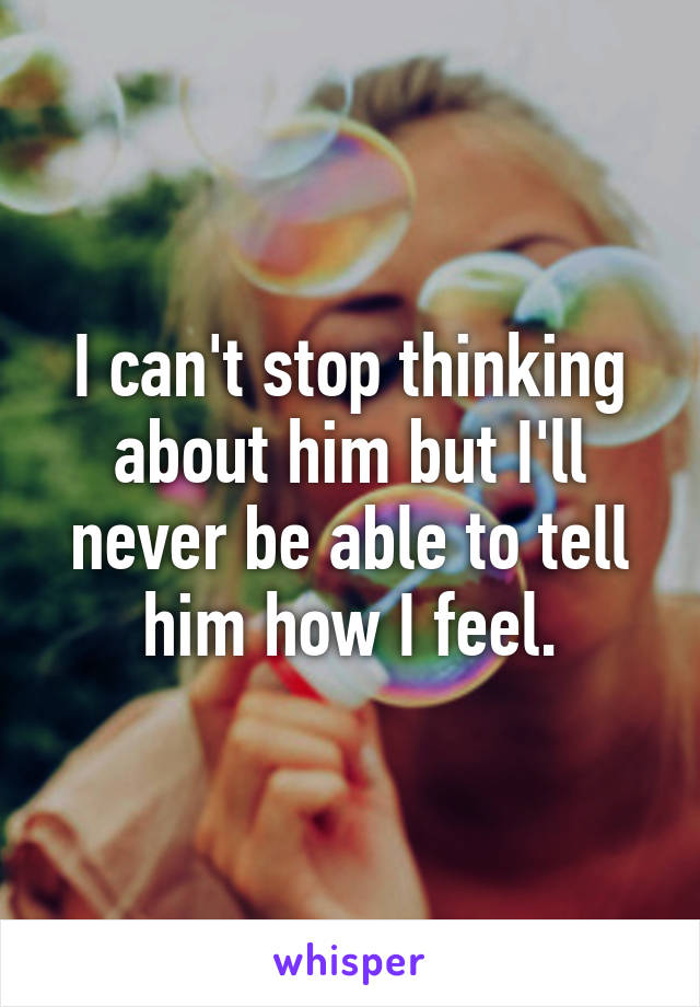 I can't stop thinking about him but I'll never be able to tell him how I feel.
