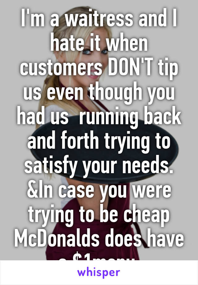 I'm a waitress and I hate it when customers DON'T tip us even though you had us  running back and forth trying to satisfy your needs. &In case you were trying to be cheap McDonalds does have a $1menu.