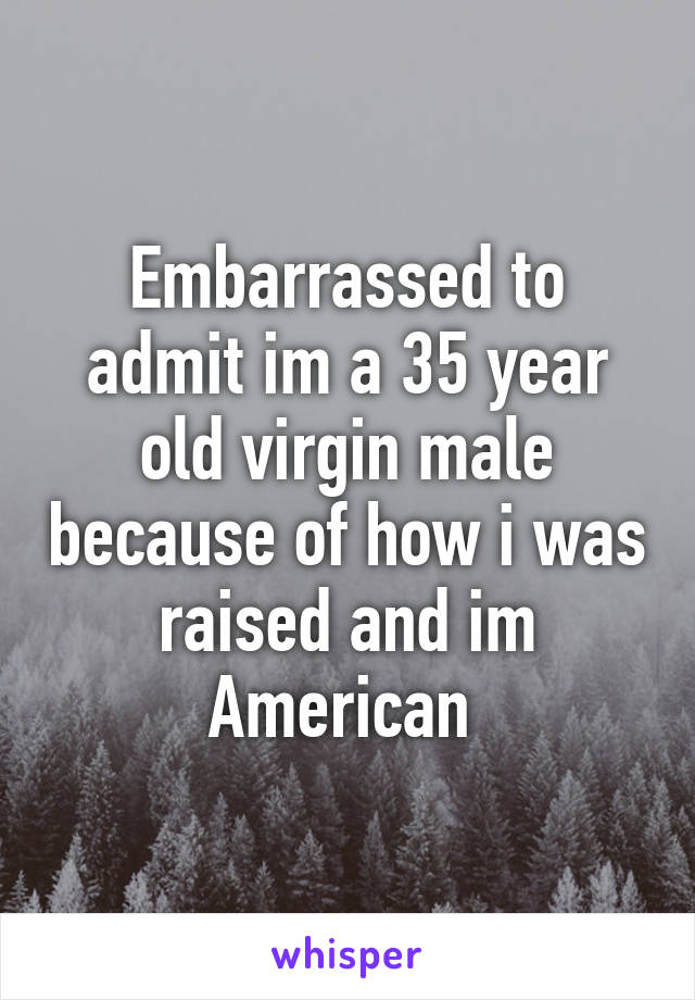 Embarrassed to admit im a 35 year old virgin male because of how i was raised and im American