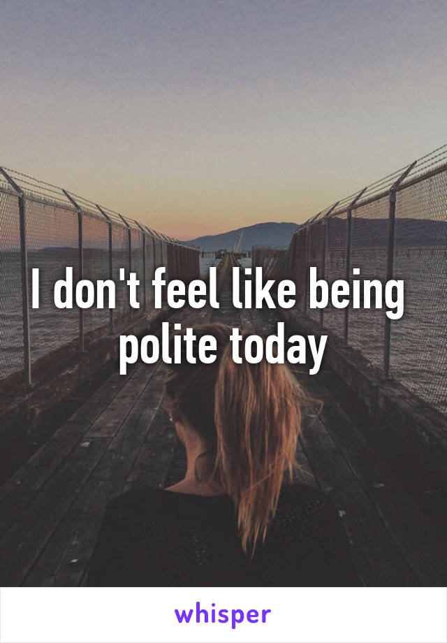 I don't feel like being  polite today