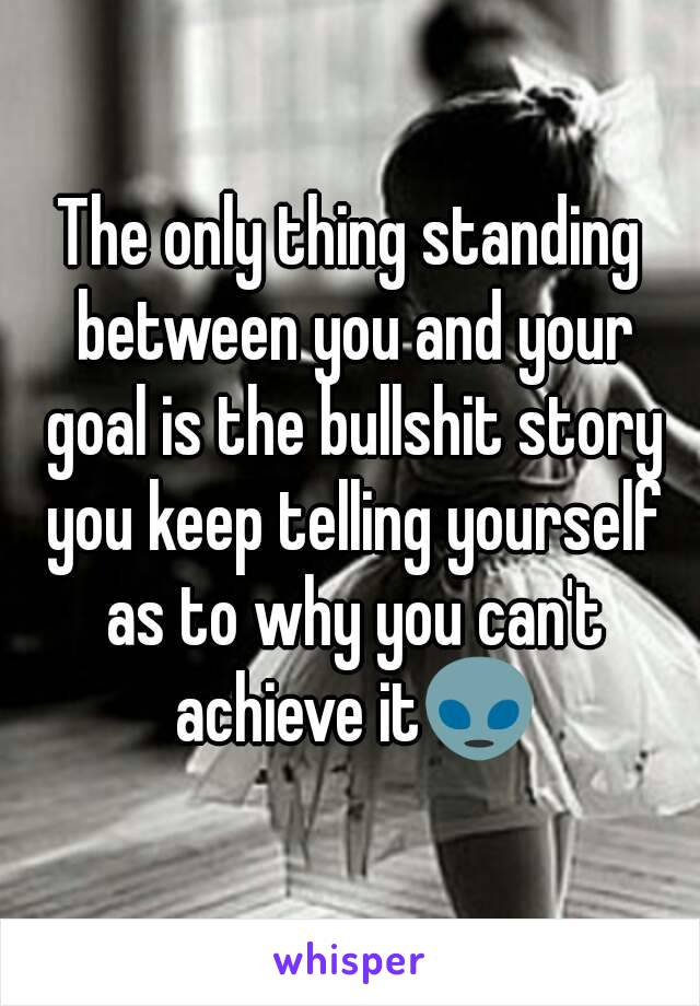 The only thing standing between you and your goal is the bullshit story you keep telling yourself as to why you can't achieve it👽