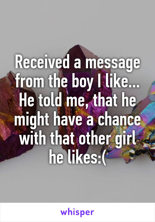 Received a message from the boy I like... He told me, that he might have a chance with that other girl he likes:(