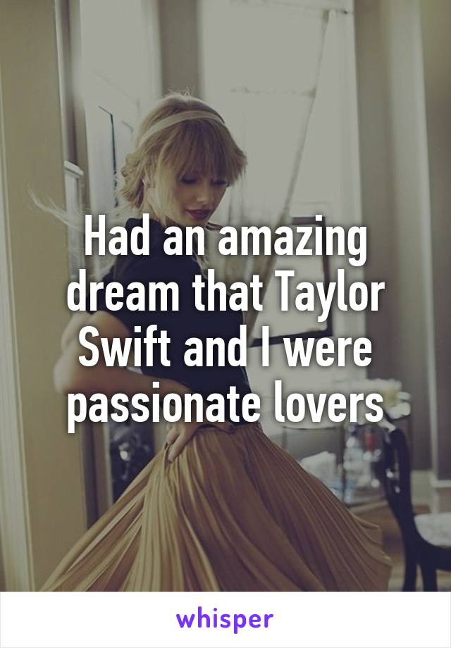 Had an amazing dream that Taylor Swift and I were passionate lovers
