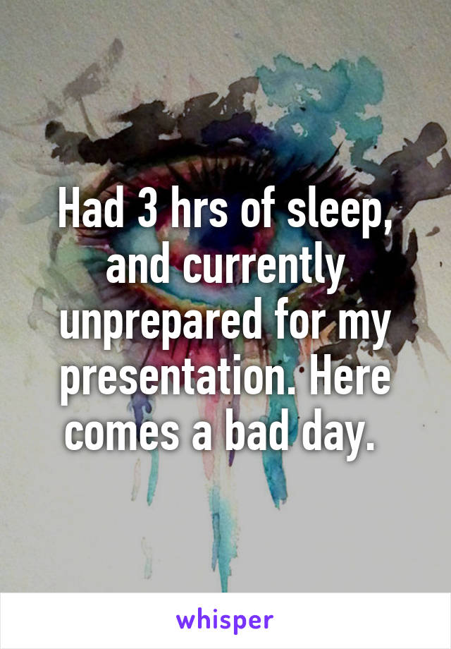 Had 3 hrs of sleep, and currently unprepared for my presentation. Here comes a bad day.