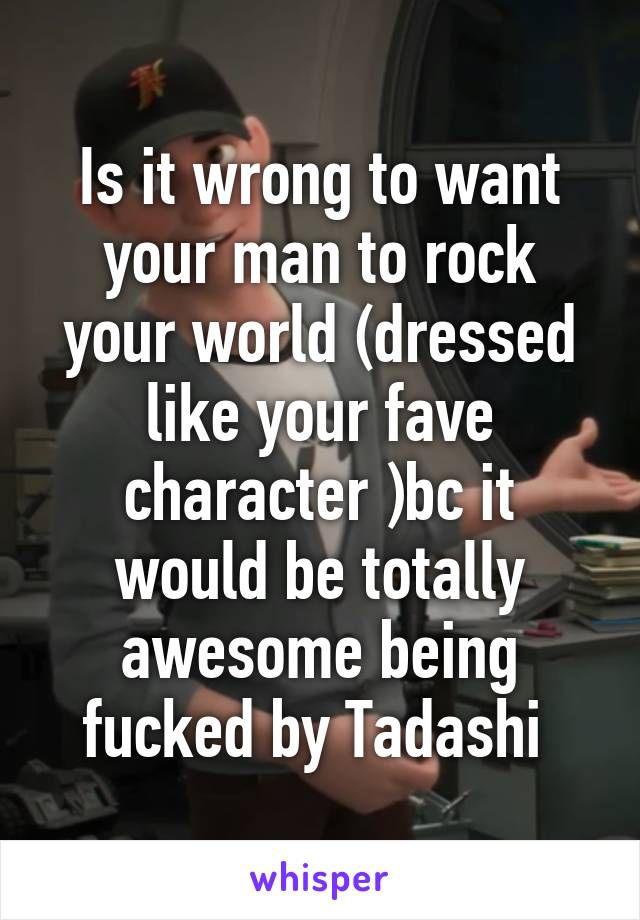Is it wrong to want your man to rock your world (dressed like your fave character )bc it would be totally awesome being fucked by Tadashi